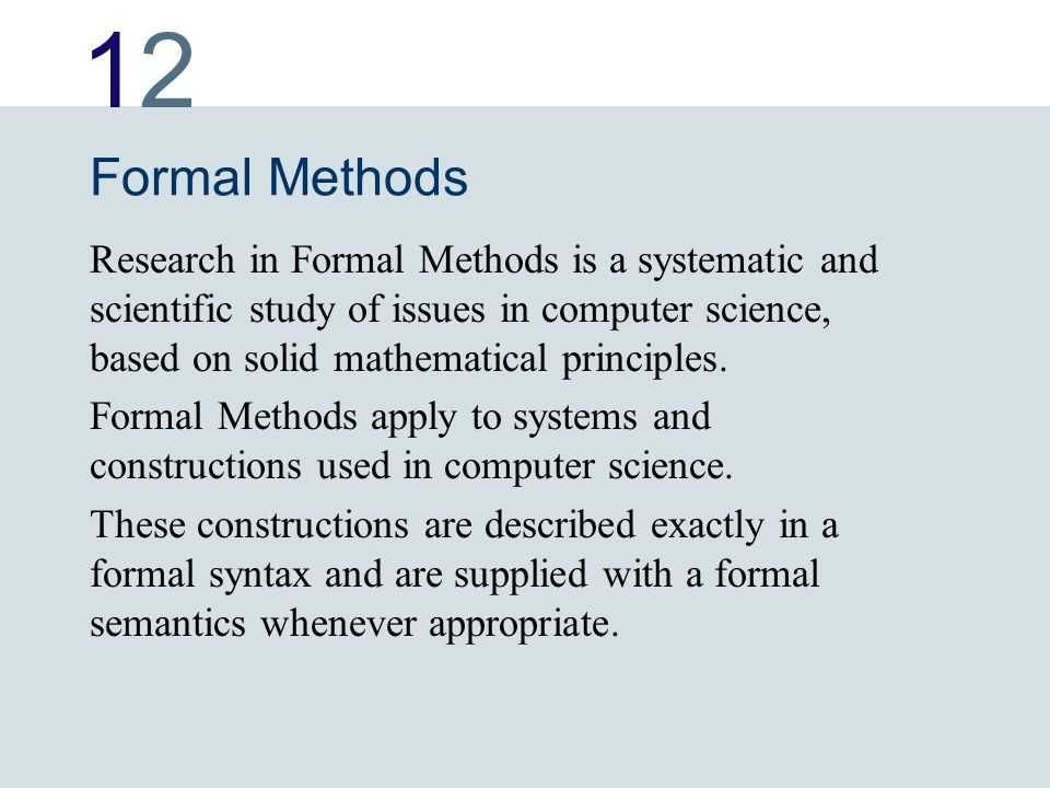 1212 Formal Methods Research in Formal Methods is a systematic and scientific study of issues in computer science, based on solid mathematical princip