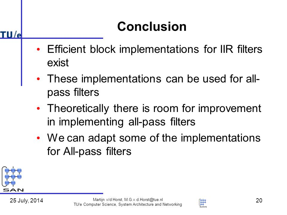 25 July, 2014 Martijn v/d Horst, TU/e Computer Science, System Architecture and Networking 20 Conclusion Efficient block implementations for IIR filters exist These implementations can be used for all- pass filters Theoretically there is room for improvement in implementing all-pass filters We can adapt some of the implementations for All-pass filters