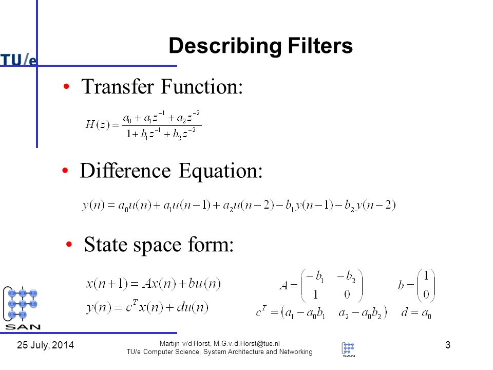25 July, 2014 Martijn v/d Horst, TU/e Computer Science, System Architecture and Networking 3 Describing Filters Transfer Function: Difference Equation: State space form: