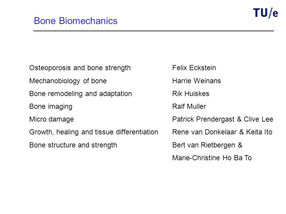 Bone Biomechanics Osteoporosis and bone strengthFelix Eckstein Mechanobiology of boneHarrie Weinans Bone remodeling and adaptationRik Huiskes Bone imagingRalf Muller Micro damagePatrick Prendergast & Clive Lee Growth, healing and tissue differentiationRene van Donkelaar & Keita Ito Bone structure and strengthBert van Rietbergen & Marie-Christine Ho Ba To
