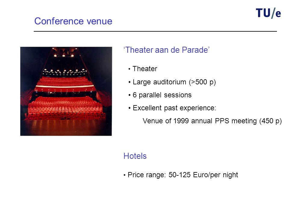Conference venue 'Theater aan de Parade' Theater Large auditorium (>500 p) 6 parallel sessions Excellent past experience: Venue of 1999 annual PPS meeting (450 p) Price range: 50-125 Euro/per night Hotels
