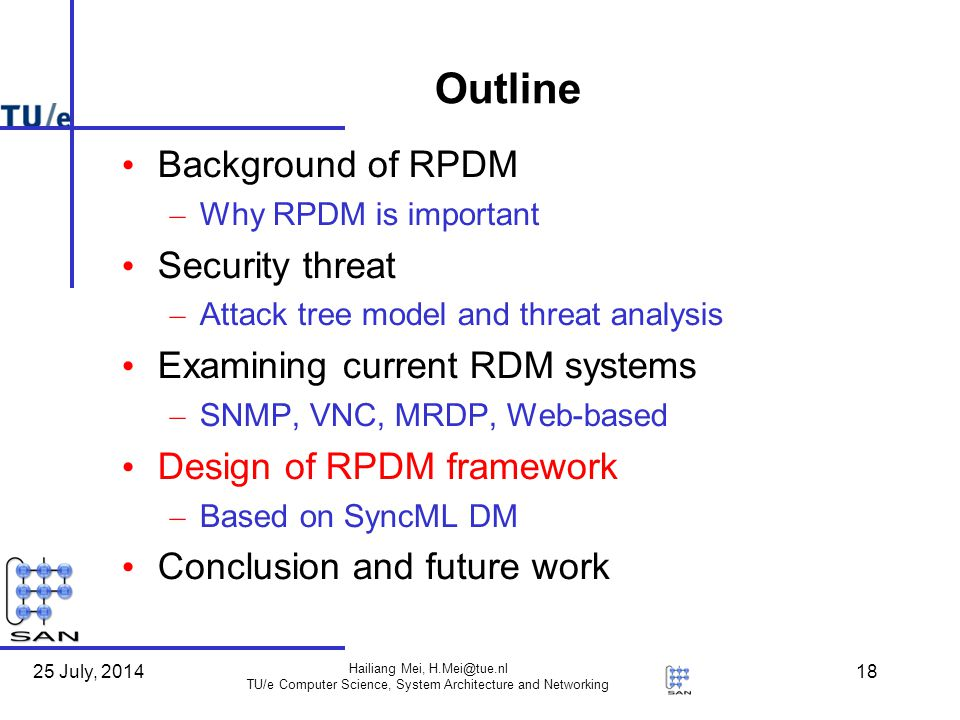 25 July, 2014 Hailiang Mei, H.Mei@tue.nl TU/e Computer Science, System Architecture and Networking 18 Outline Background of RPDM – Why RPDM is important Security threat – Attack tree model and threat analysis Examining current RDM systems – SNMP, VNC, MRDP, Web-based Design of RPDM framework – Based on SyncML DM Conclusion and future work