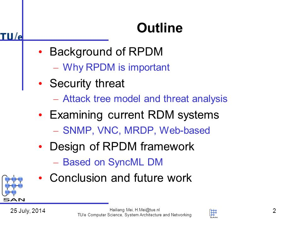25 July, 2014 Hailiang Mei, H.Mei@tue.nl TU/e Computer Science, System Architecture and Networking 2 Outline Background of RPDM – Why RPDM is important Security threat – Attack tree model and threat analysis Examining current RDM systems – SNMP, VNC, MRDP, Web-based Design of RPDM framework – Based on SyncML DM Conclusion and future work