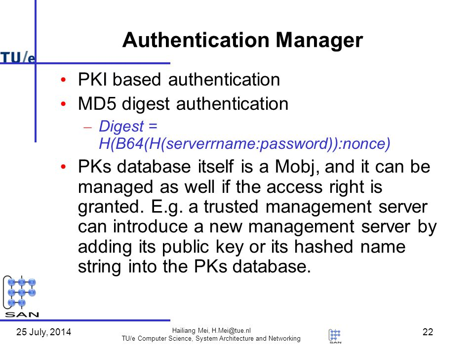25 July, 2014 Hailiang Mei, H.Mei@tue.nl TU/e Computer Science, System Architecture and Networking 22 Authentication Manager PKI based authentication MD5 digest authentication – Digest = H(B64(H(serverrname:password)):nonce) PKs database itself is a Mobj, and it can be managed as well if the access right is granted.