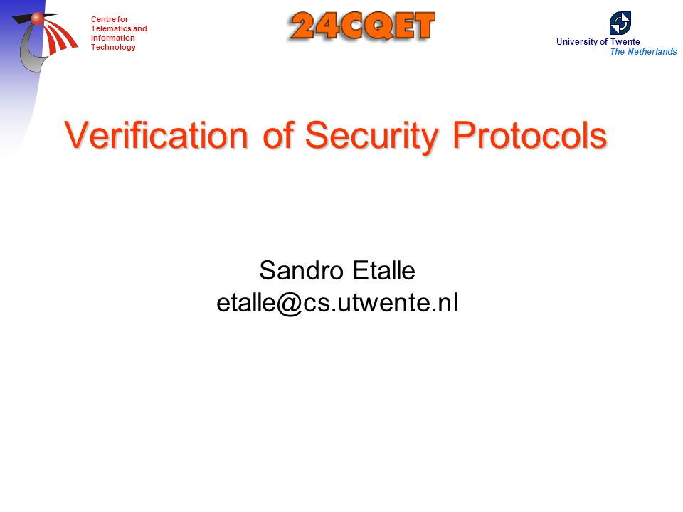 University of Twente The Netherlands Centre for Telematics and Information Technology Verification of Security Protocols Sandro Etalle etalle@cs.utwente.nl