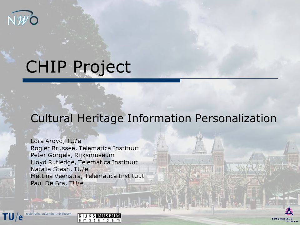CHIP: Information Personalization  CATCH program  Cultural Partner Rijksmuseum Amsterdam  Cultural Goal Personally engaging Website  Scientific Goal Personalization of Presentation & Navigation Interactive User Modelling Semantic-based User Interaction & Data Access