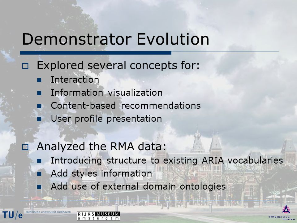 Demonstrator Evolution  Explored several concepts for: Interaction Information visualization Content-based recommendations User profile presentation  Analyzed the RMA data: Introducing structure to existing ARIA vocabularies Add styles information Add use of external domain ontologies