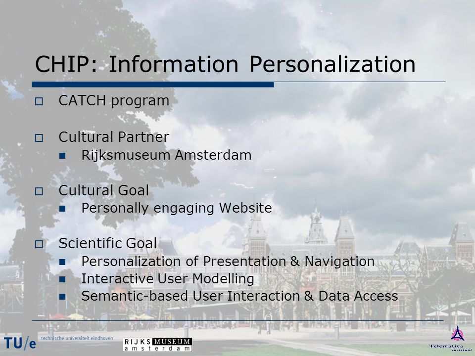 CHIP: Information Personalization  CATCH program  Cultural Partner Rijksmuseum Amsterdam  Cultural Goal Personally engaging Website  Scientific Go