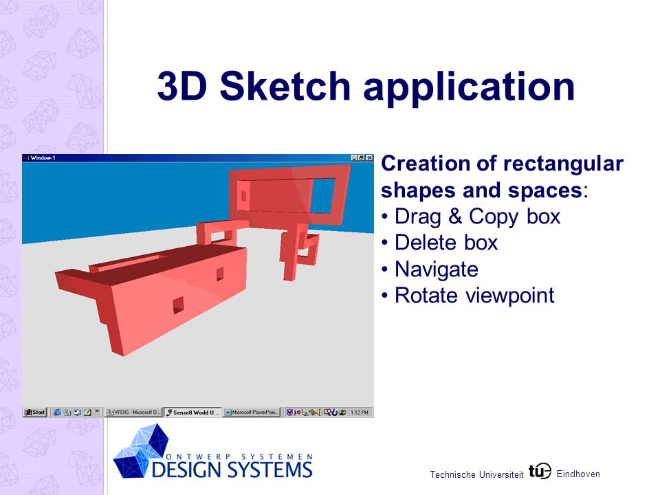 Eindhoven Technische Universiteit 3D Sketch application Creation of rectangular shapes and spaces: Drag & Copy box Delete box Navigate Rotate viewpoin