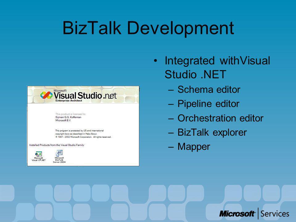 BizTalk Development Integrated withVisual Studio.NET –Schema editor –Pipeline editor –Orchestration editor –BizTalk explorer –Mapper