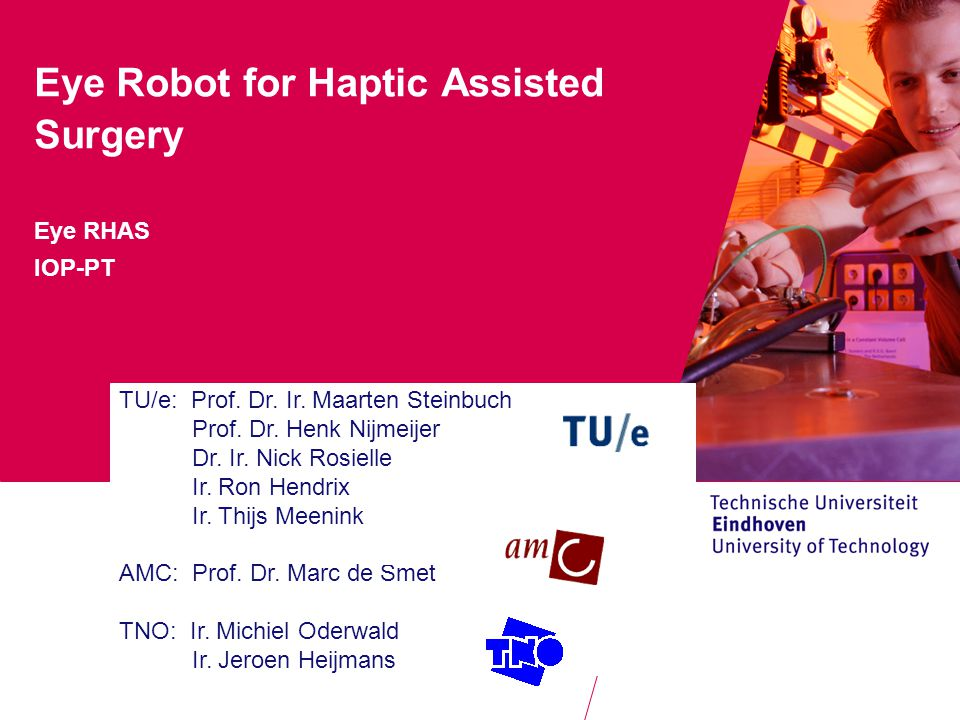 Where innovation starts Eye Robot for Haptic Assisted Surgery Eye RHAS IOP-PT TU/e: Prof.