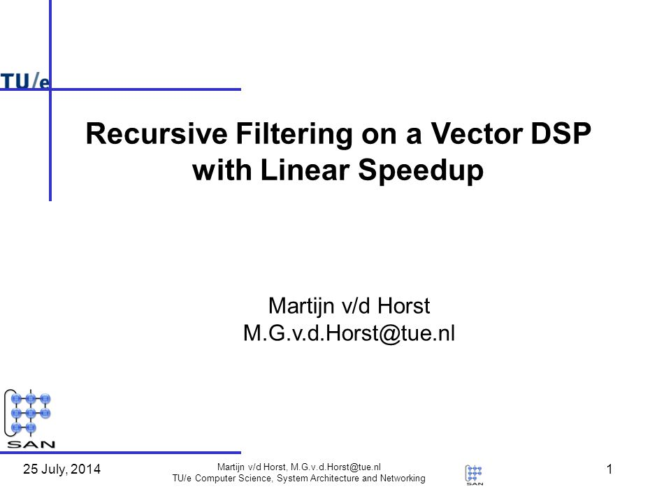 25 July, 2014 Martijn v/d Horst, M.G.v.d.Horst@tue.nl TU/e Computer Science, System Architecture and Networking 1 Martijn v/d Horst M.G.v.d.Horst@tue.nl Recursive Filtering on a Vector DSP with Linear Speedup