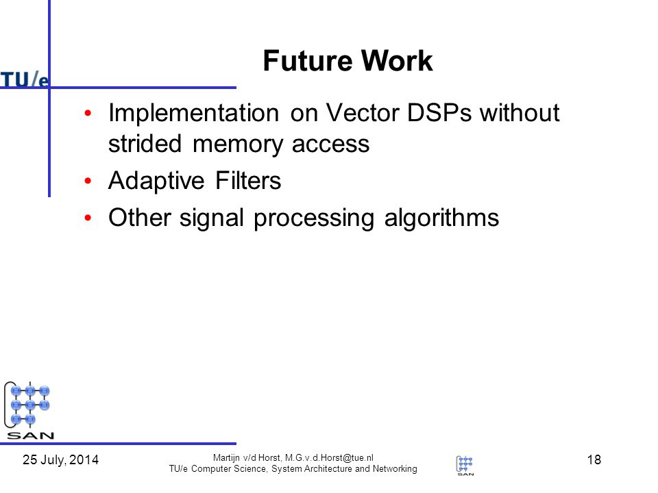 25 July, 2014 Martijn v/d Horst, M.G.v.d.Horst@tue.nl TU/e Computer Science, System Architecture and Networking 18 Future Work Implementation on Vector DSPs without strided memory access Adaptive Filters Other signal processing algorithms