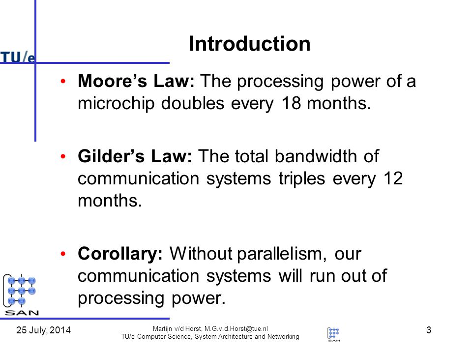 25 July, 2014 Martijn v/d Horst, M.G.v.d.Horst@tue.nl TU/e Computer Science, System Architecture and Networking 3 Introduction Moore's Law: The processing power of a microchip doubles every 18 months.
