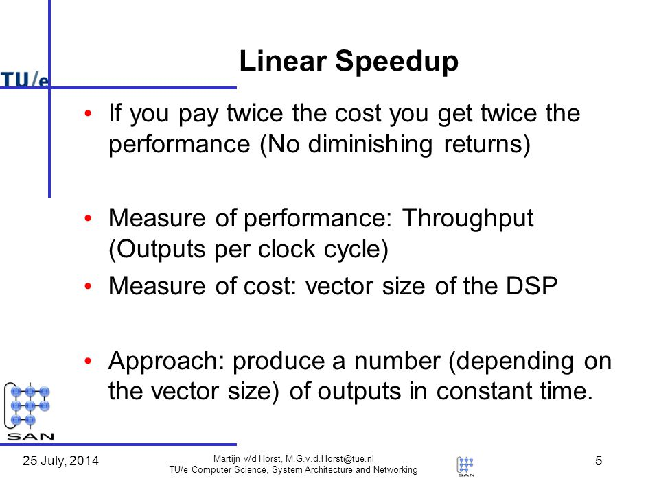 25 July, 2014 Martijn v/d Horst, M.G.v.d.Horst@tue.nl TU/e Computer Science, System Architecture and Networking 5 Linear Speedup If you pay twice the cost you get twice the performance (No diminishing returns) Measure of performance: Throughput (Outputs per clock cycle) Measure of cost: vector size of the DSP Approach: produce a number (depending on the vector size) of outputs in constant time.