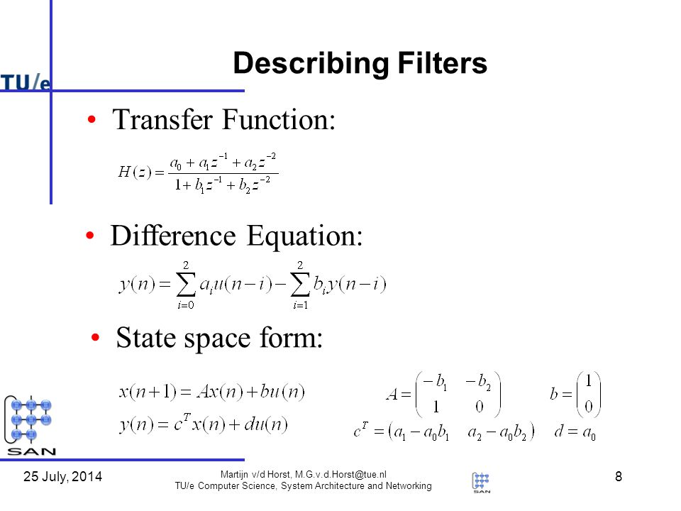 25 July, 2014 Martijn v/d Horst, M.G.v.d.Horst@tue.nl TU/e Computer Science, System Architecture and Networking 8 Describing Filters Transfer Function: Difference Equation: State space form: