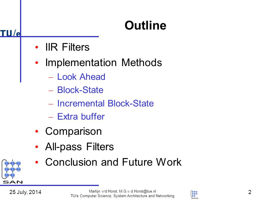 25 July, 2014 Martijn v/d Horst, M.G.v.d.Horst@tue.nl TU/e Computer Science, System Architecture and Networking 2 Outline IIR Filters Implementation Methods – Look Ahead – Block-State – Incremental Block-State – Extra buffer Comparison All-pass Filters Conclusion and Future Work