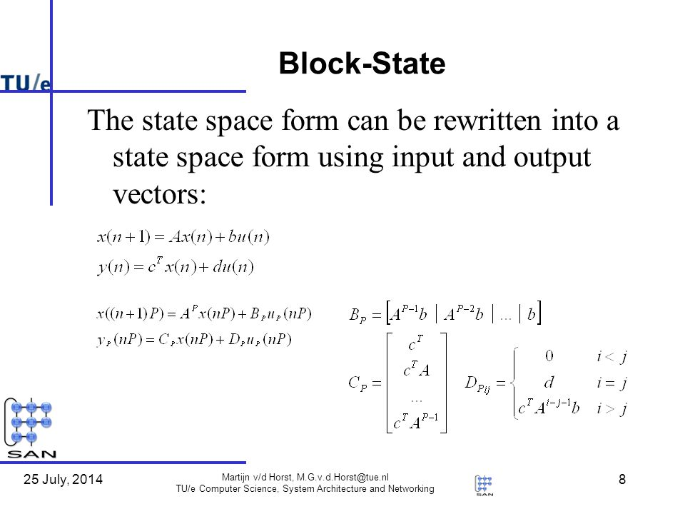 25 July, 2014 Martijn v/d Horst, M.G.v.d.Horst@tue.nl TU/e Computer Science, System Architecture and Networking 8 Block-State The state space form can be rewritten into a state space form using input and output vectors: