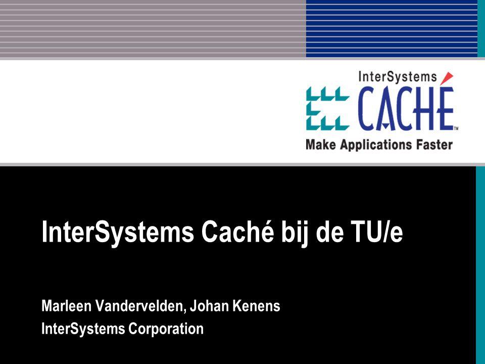 InterSystems Caché bij de TU/e Marleen Vandervelden, Johan Kenens InterSystems Corporation