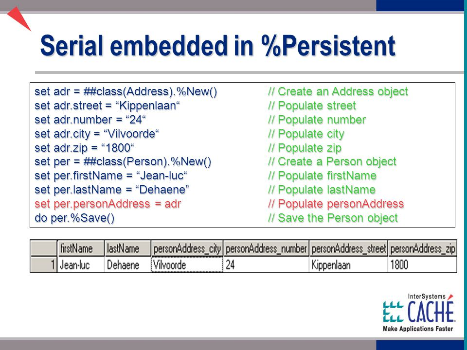 Serial embedded in %Persistent set adr = ##class(Address).%New()// Create an Address object set adr.street = Kippenlaan // Populate street set adr.number = 24 // Populate number set adr.city = Vilvoorde // Populate city set adr.zip = 1800 // Populate zip set per = ##class(Person).%New()// Create a Person object set per.firstName = Jean-luc // Populate firstName set per.lastName = Dehaene // Populate lastName set per.personAddress = adr// Populate personAddress do per.%Save()// Save the Person object