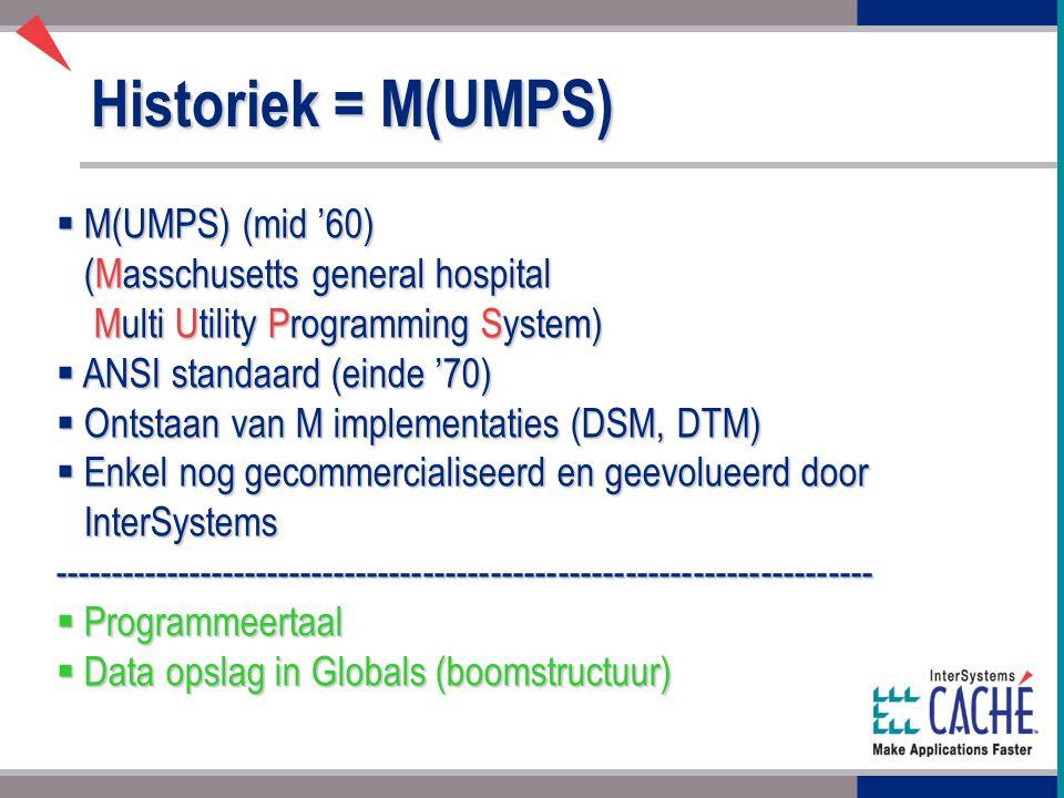Historiek = M(UMPS)  M(UMPS) (mid '60) (Masschusetts general hospital Multi Utility Programming System)  ANSI standaard (einde '70)  Ontstaan van M implementaties (DSM, DTM)  Enkel nog gecommercialiseerd en geevolueerd door InterSystems -------------------------------------------------------------------------  Programmeertaal  Data opslag in Globals (boomstructuur)