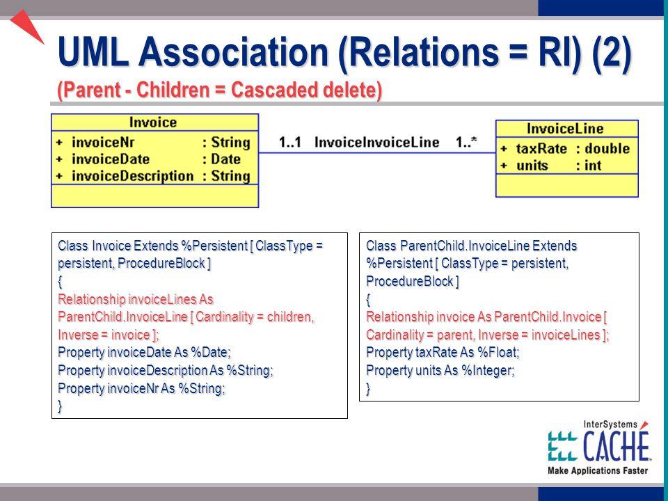 UML Association (Relations = RI) (2) (Parent - Children = Cascaded delete) Class ParentChild.InvoiceLine Extends %Persistent [ ClassType = persistent, ProcedureBlock ] { Relationship invoice As ParentChild.Invoice [ Cardinality = parent, Inverse = invoiceLines ]; Property taxRate As %Float; Property units As %Integer; } Class Invoice Extends %Persistent [ ClassType = persistent, ProcedureBlock ] { Relationship invoiceLines As ParentChild.InvoiceLine [ Cardinality = children, Inverse = invoice ]; Property invoiceDate As %Date; Property invoiceDescription As %String; Property invoiceNr As %String; }