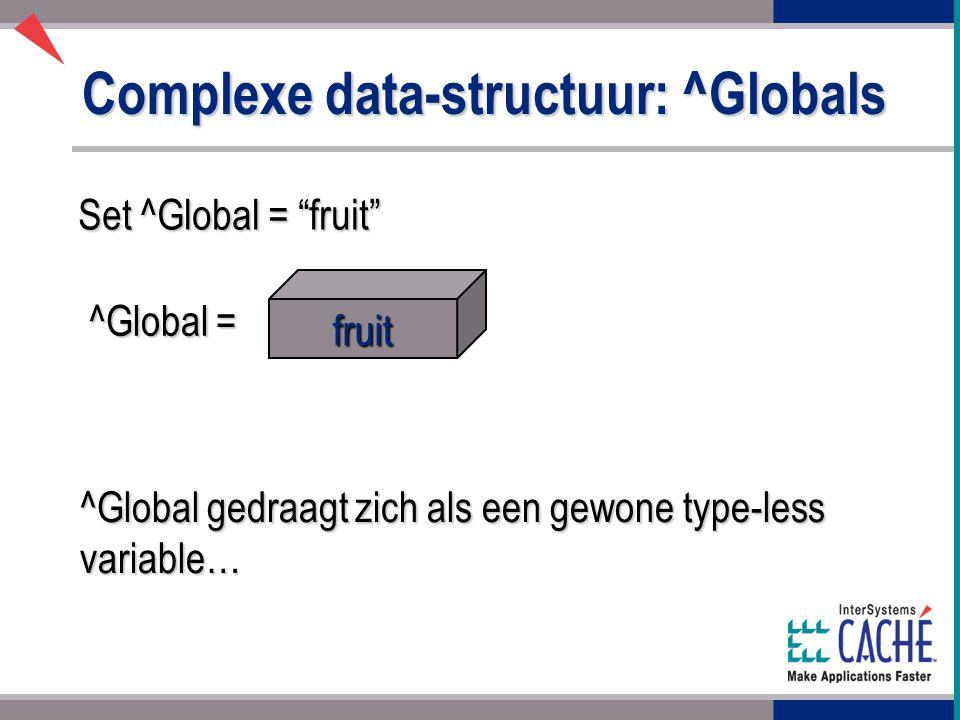 Complexe data-structuur: ^Globals Set ^Global = fruit fruit ^Global = ^Global gedraagt zich als een gewone type-less variable…