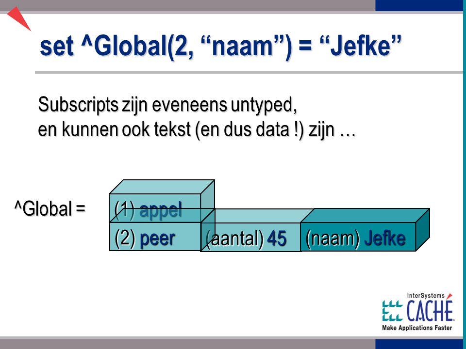 set ^Global(2, naam ) = Jefke Subscripts zijn eveneens untyped, en kunnen ook tekst (en dus data !) zijn … ^Global = (aantal) 45 (1) appel (2) peer (naam) Jefke
