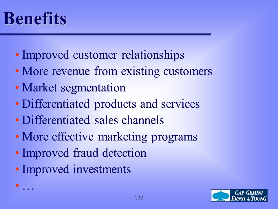 102Benefits Improved customer relationships More revenue from existing customers Market segmentation Differentiated products and services Differentiat