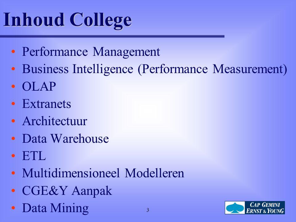3 Inhoud College Performance Management Business Intelligence (Performance Measurement) OLAP Extranets Architectuur Data Warehouse ETL Multidimensioneel Modelleren CGE&Y Aanpak Data Mining