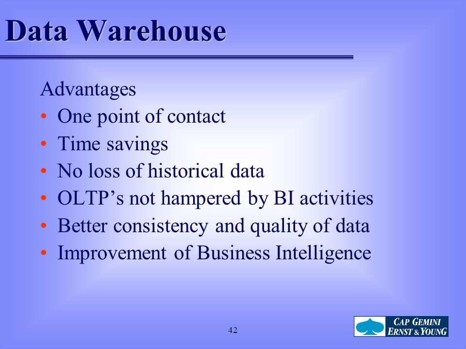 42 Data Warehouse Advantages One point of contact Time savings No loss of historical data OLTP's not hampered by BI activities Better consistency and
