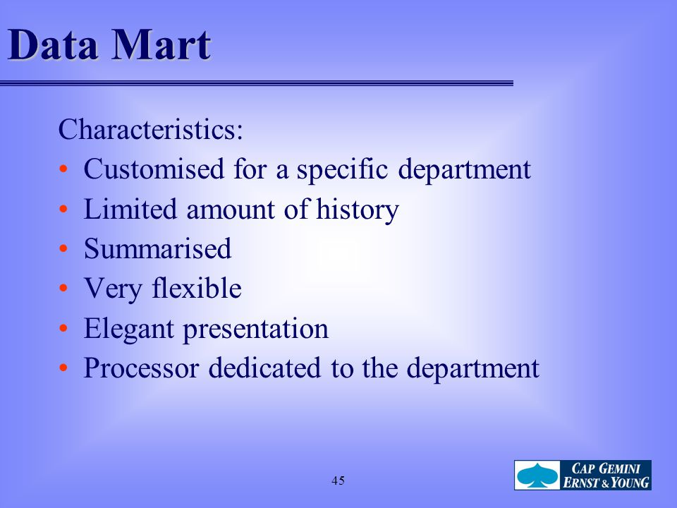 45 Data Mart Characteristics: Customised for a specific department Limited amount of history Summarised Very flexible Elegant presentation Processor d