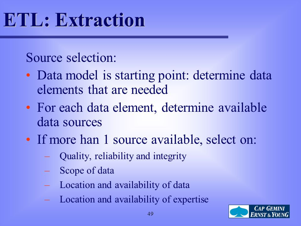 49 ETL: Extraction Source selection: Data model is starting point: determine data elements that are needed For each data element, determine available