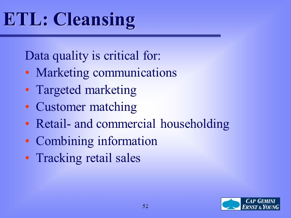 52 ETL: Cleansing Data quality is critical for: Marketing communications Targeted marketing Customer matching Retail- and commercial householding Comb