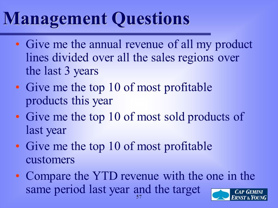 57 Management Questions Give me the annual revenue of all my product lines divided over all the sales regions over the last 3 years Give me the top 10