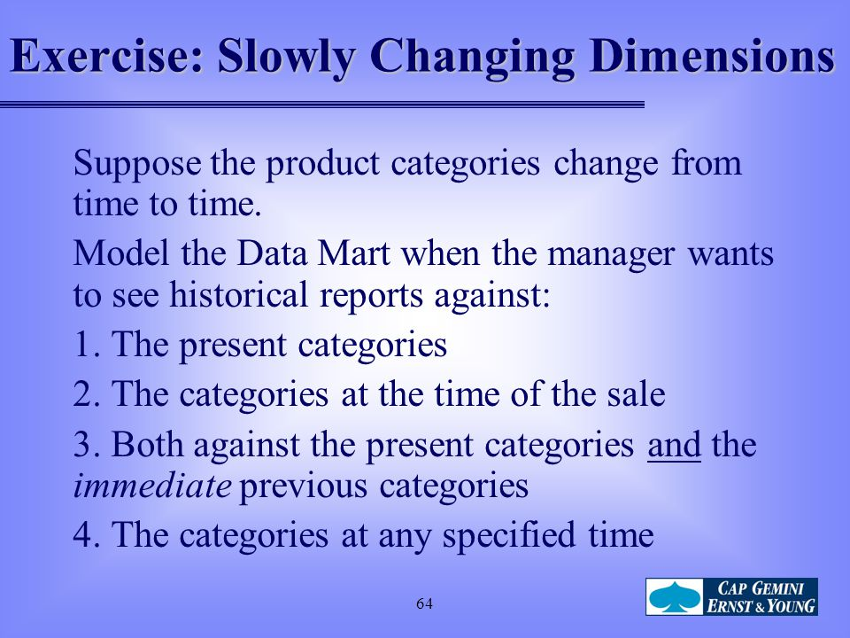 64 Exercise: Slowly Changing Dimensions Suppose the product categories change from time to time. Model the Data Mart when the manager wants to see his
