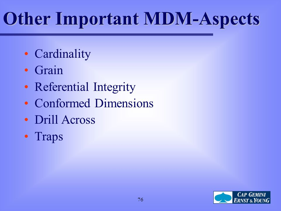 76 Other Important MDM-Aspects Cardinality Grain Referential Integrity Conformed Dimensions Drill Across Traps