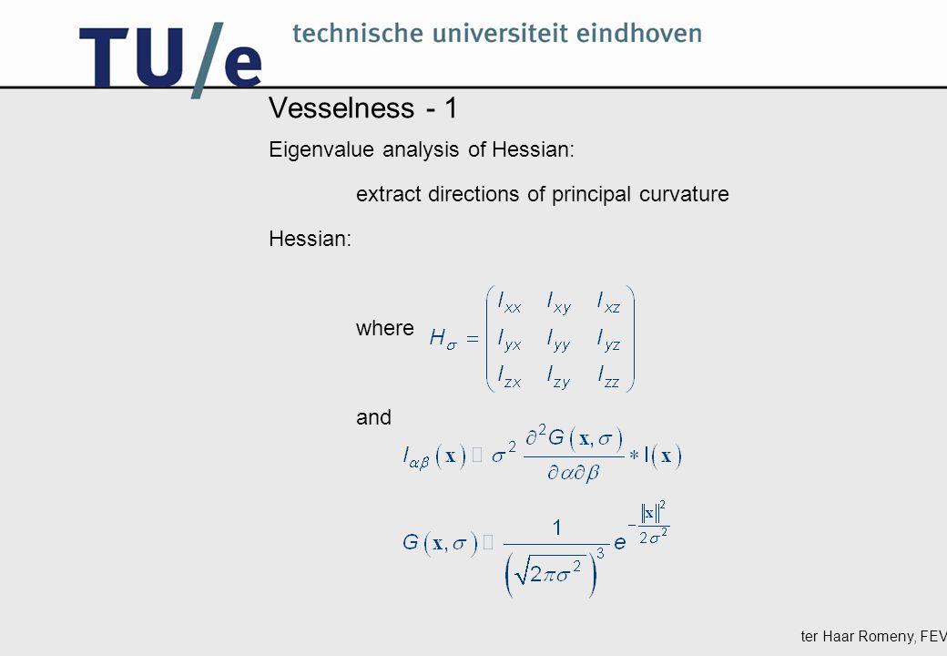 ter Haar Romeny, FEV Vesselness - 2 Eigenvalues ordered as | λ 1 | ≤ | λ 2 | ≤ | λ 3 | Bright vessel region: λ 1 small, ideally zero; λ 2 and λ 3 large but negative.