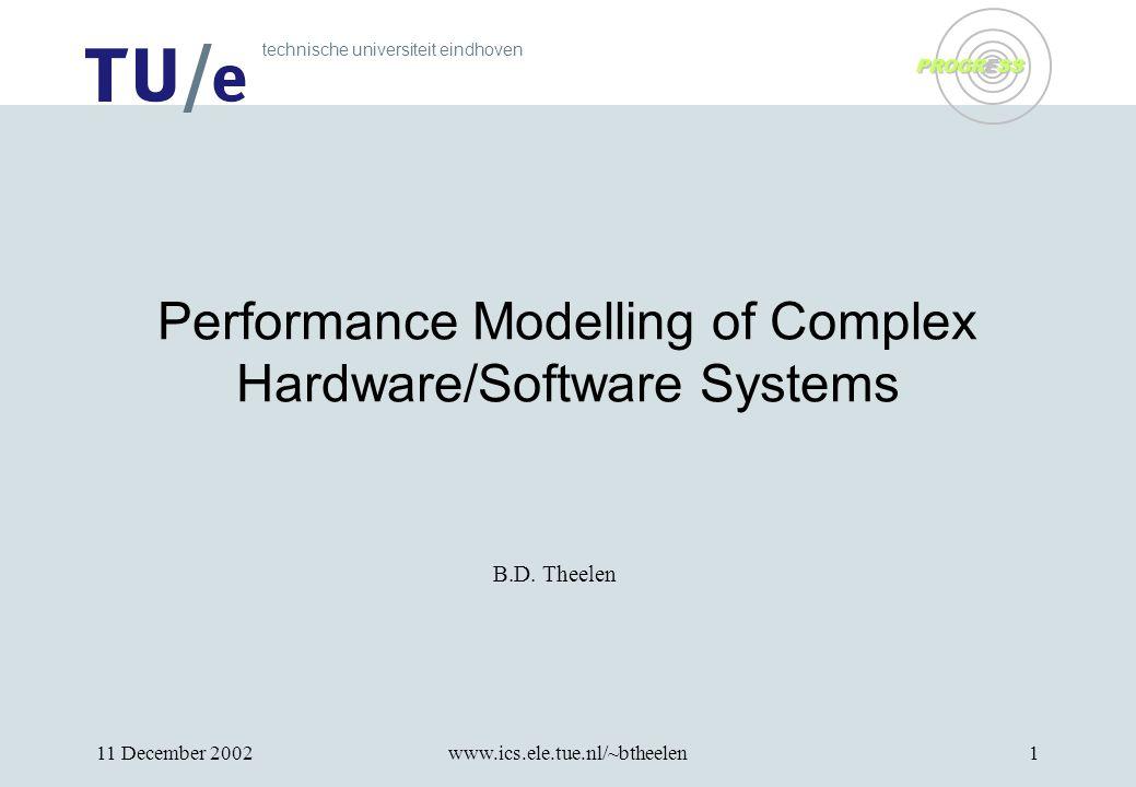 technische universiteit eindhoven PROGRESS 11 December 2002www.ics.ele.tue.nl/~btheelen1 Performance Modelling of Complex Hardware/Software Systems B.D.