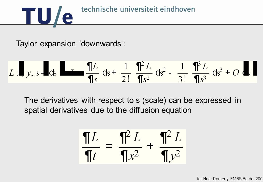 ter Haar Romeny, EMBS Berder 2004 Taylor expansion 'downwards': The derivatives with respect to s (scale) can be expressed in spatial derivatives due to the diffusion equation