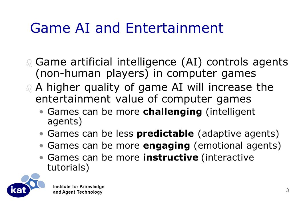 Institute for Knowledge and Agent Technology 3 Game AI and Entertainment b Game artificial intelligence (AI) controls agents (non-human players) in computer games b A higher quality of game AI will increase the entertainment value of computer games Games can be more challenging (intelligent agents) Games can be less predictable (adaptive agents) Games can be more engaging (emotional agents) Games can be more instructive (interactive tutorials)