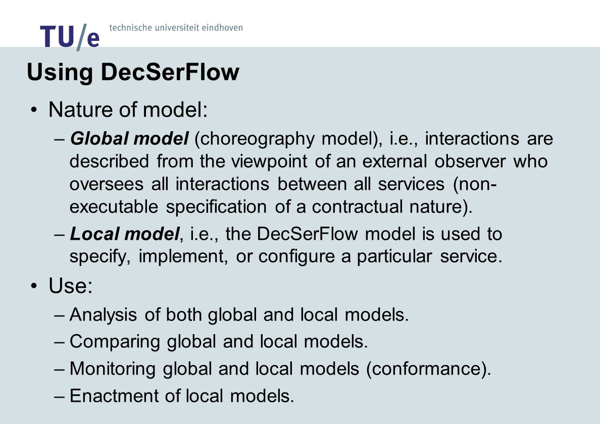 Using DecSerFlow Nature of model: –Global model (choreography model), i.e., interactions are described from the viewpoint of an external observer who oversees all interactions between all services (non- executable specification of a contractual nature).