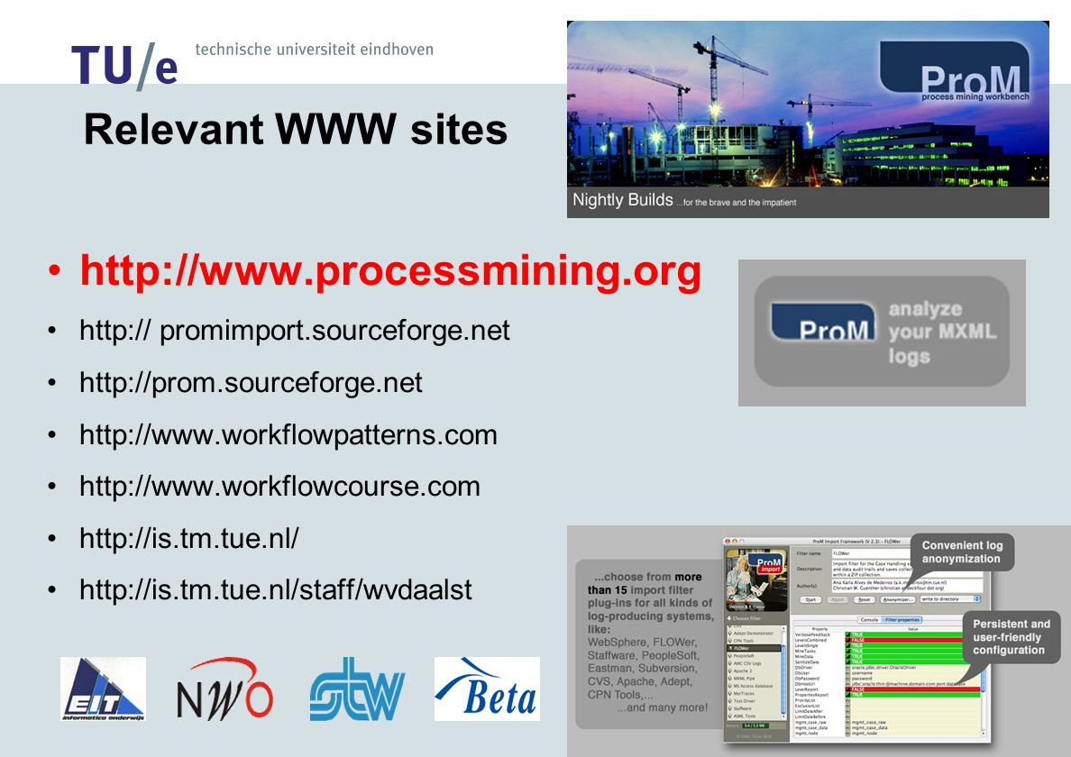Relevant WWW sites http://www.processmining.org http:// promimport.sourceforge.net http://prom.sourceforge.net http://www.workflowpatterns.com http://www.workflowcourse.com http://is.tm.tue.nl/ http://is.tm.tue.nl/staff/wvdaalst