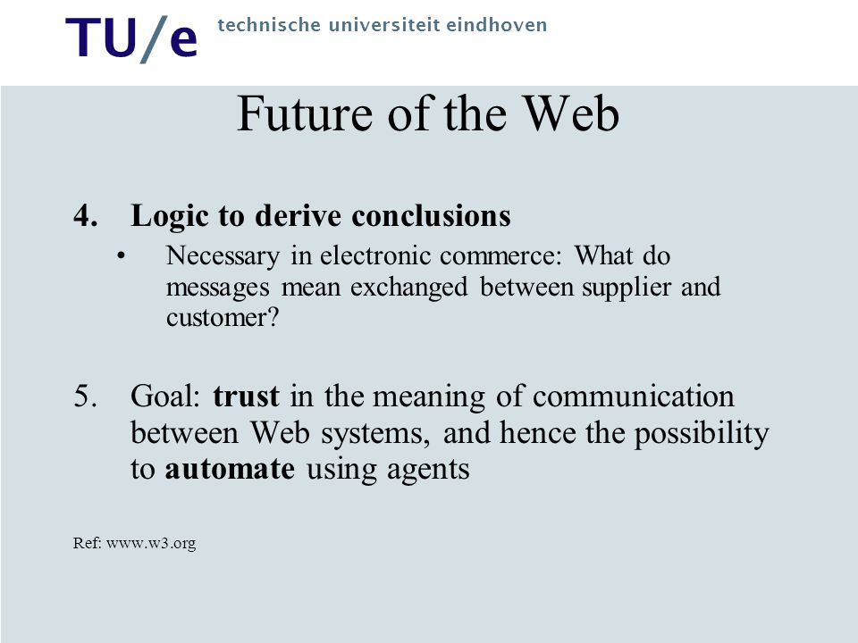 TU/e technische universiteit eindhoven Future of the Web 4.Logic to derive conclusions Necessary in electronic commerce: What do messages mean exchanged between supplier and customer.