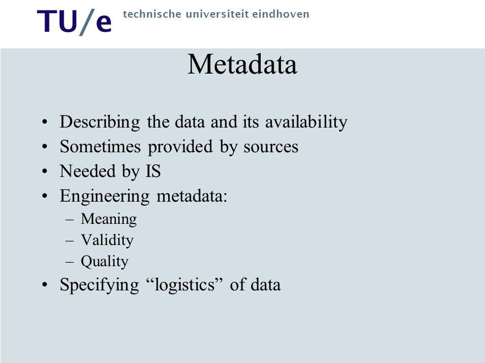 TU/e technische universiteit eindhoven Metadata Describing the data and its availability Sometimes provided by sources Needed by IS Engineering metadata: –Meaning –Validity –Quality Specifying logistics of data