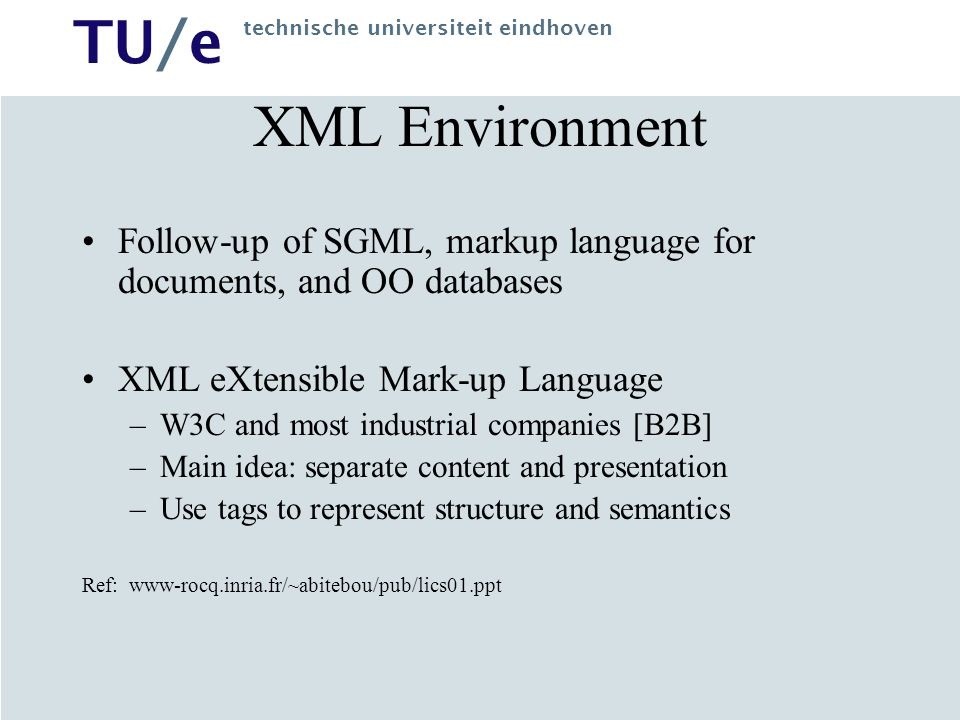 TU/e technische universiteit eindhoven XML Environment Follow-up of SGML, markup language for documents, and OO databases XML eXtensible Mark-up Language –W3C and most industrial companies [B2B] –Main idea: separate content and presentation –Use tags to represent structure and semantics Ref: www-rocq.inria.fr/~abitebou/pub/lics01.ppt