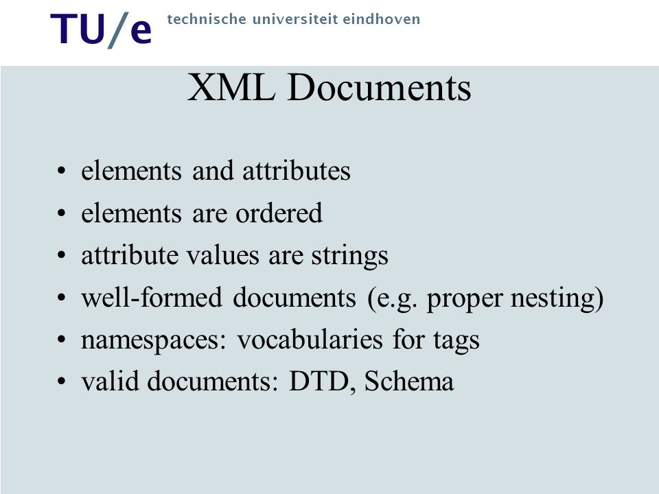 TU/e technische universiteit eindhoven XML Documents elements and attributes elements are ordered attribute values are strings well-formed documents (e.g.