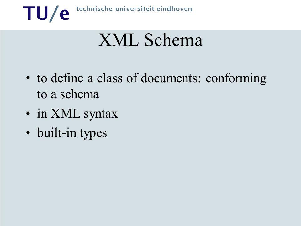 TU/e technische universiteit eindhoven XML Schema to define a class of documents: conforming to a schema in XML syntax built-in types