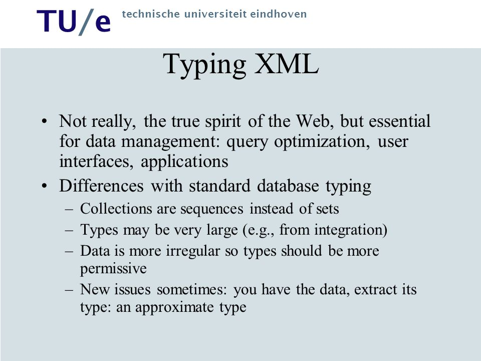 TU/e technische universiteit eindhoven Typing XML Not really, the true spirit of the Web, but essential for data management: query optimization, user