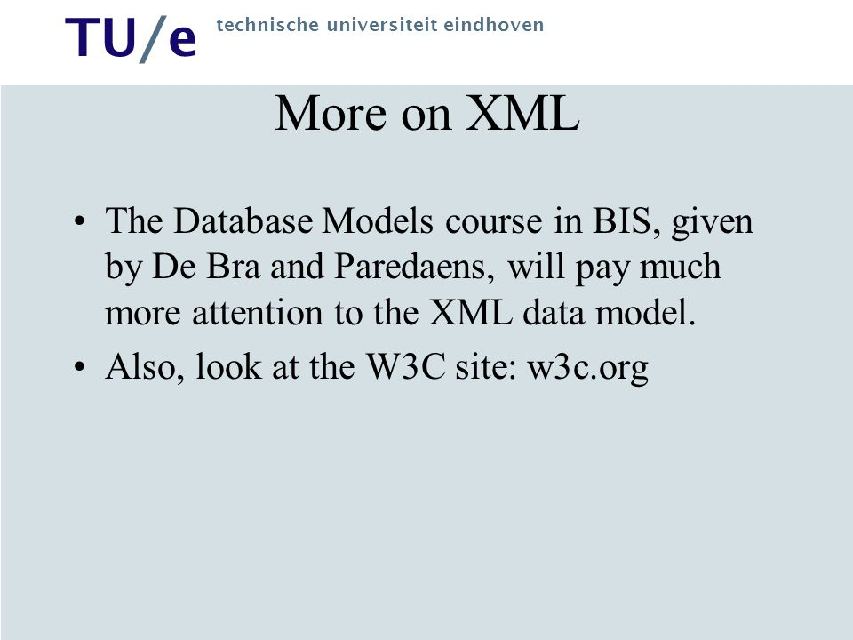TU/e technische universiteit eindhoven More on XML The Database Models course in BIS, given by De Bra and Paredaens, will pay much more attention to the XML data model.